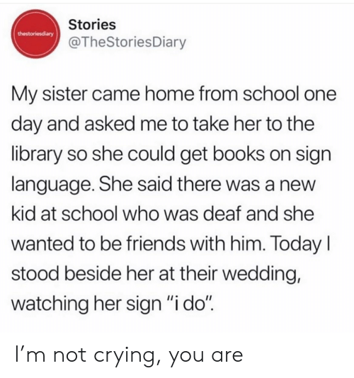 "not crying: Stories  thestoriesdiary  @TheStoriesDiary  My sister came home from school one  day and asked me to take her to the  library so she could get books on sign  language. She said there was a new  kid at school who was deaf and she  wanted to be friends with him. Today  stood beside her at their wedding,  watching her sign ""i do"" I'm not crying, you are"