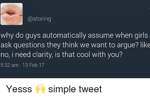 girls ask: storing  why do guys automatically assume when girls  ask questions they think we want to argue? like  no, i need clarity, is that cool with you?  5:32 am 13 Feb 17 Yesss 🙌 simple tweet