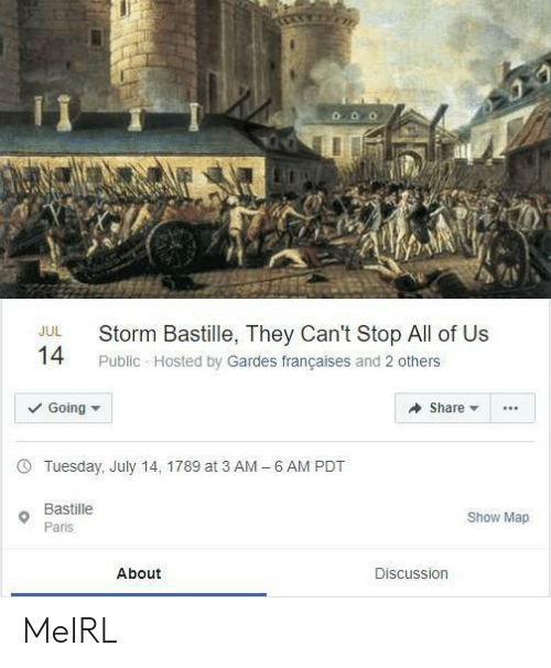 hosted: Storm Bastille, They Can't Stop All of Us  JUL  14  Public Hosted by Gardes françaises and 2 others  Going  Share  6 AM PDT  Tuesday, July 14, 1789 at 3 AM  -  Bastille  Show Map  Paris  About  Discussion MeIRL