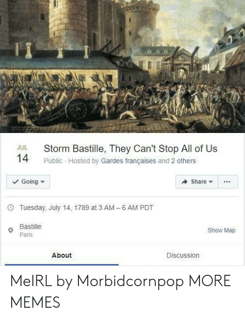 hosted: Storm Bastille, They Can't Stop All of Us  JUL  14  Public Hosted by Gardes françaises and 2 others  Going  Share  6 AM PDT  Tuesday, July 14, 1789 at 3 AM  -  Bastille  Show Map  Paris  About  Discussion MeIRL by Morbidcornpop MORE MEMES