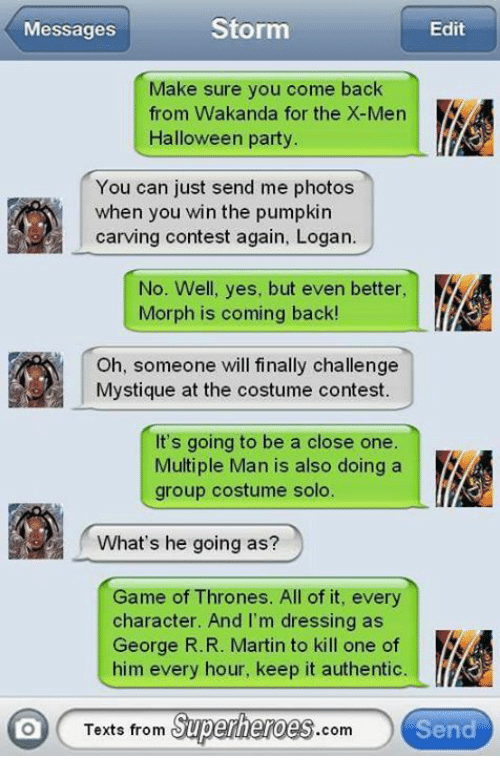 Texts From Superheros: Storm  Edit  Messages  Make sure you come back  from Wakanda for the X-Men  Halloween party  You can just send me photos  when you win the pumpkin  No. Well, yes, but even better,  Morph is coming back!  Oh, someone will finally challenge  Mystique at the costume contest.  It's going to be a close one  Multiple Man is also doing a  group costume solo.  What's he going as?  Game of Thrones. All of it, every  character. And I'm dressing as  George R. R. Martin to kill one of  him every hour, keep it authentic.  Texts from  Superheroes  Send  Com