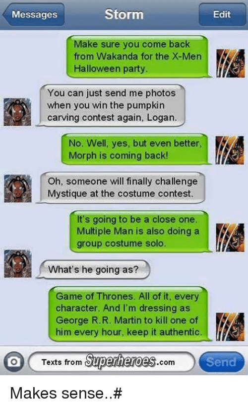 Texts From Superheros: Storm  Messages  Edit  Make sure you come back  from Wakanda for the X-Men  Halloween party.  You can just send me photos  when you win the pumpkin  carving contest again, Logan.  No. Well, yes, but even better,  Morph is coming back!  Oh, someone will finally challenge  Mystique at the costume contest.  It's going to be a close one  Multiple Man is also doing a  group costume solo.  What's he going as?  Game of Thrones. All of it, every  character. And I'm dressing as  George R.R. Martin to kill one of  him every hour, keep it authentic  Texts from  Superheroes  Send  com Makes sense..#