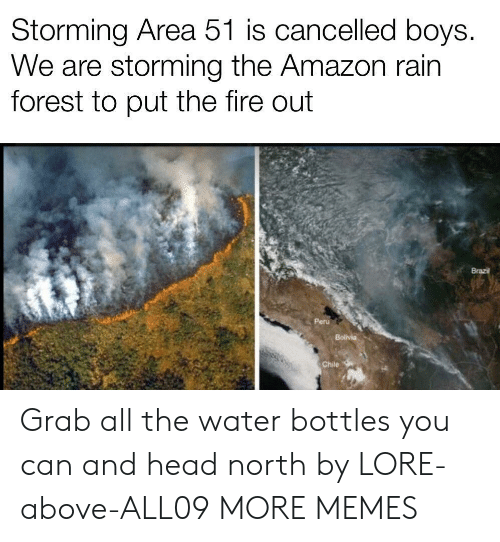 Chile: Storming Area 51 is cancelled boys.  We are storming the Amazon rain  forest to put the fire out  Brazil  Peru  Bolivia  Chile Grab all the water bottles you can and head north by LORE-above-ALL09 MORE MEMES