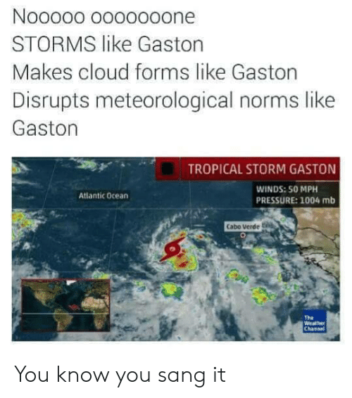 norms: STORMS like Gaston  Makes cloud forms like Gaston  Disrupts meteorological norms like  Gaston  TROPICAL STORM GASTON  WINDS: 50 MPH  PRESSURE: 1004 mb  Atlantic ocean  Cabo Verde t  The  Weathe You know you sang it