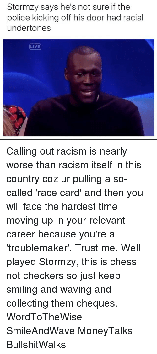 Relevancy: Stormzy says he's not sure if the  police kicking off his door had racial  undertones  LIVE Calling out racism is nearly worse than racism itself in this country coz ur pulling a so-called 'race card' and then you will face the hardest time moving up in your relevant career because you're a 'troublemaker'. Trust me. Well played Stormzy, this is chess not checkers so just keep smiling and waving and collecting them cheques. WordToTheWise SmileAndWave MoneyTalks BullshitWalks