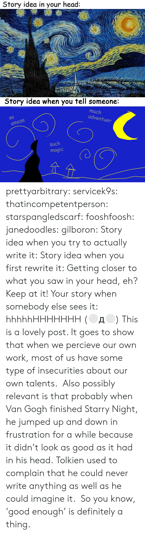amaze: Story idea in your head:   Story idea when you tell someone:  much  adventu  So  O 10  er  amaze  such  magic prettyarbitrary: servicek9s:  thatincompetentperson:  starspangledscarf:  fooshfoosh:  janedoodles:  gilboron:  Story idea when you try to actually write it:  Story idea when you first rewrite it:  Getting closer to what you saw in your head, eh? Keep at it!  Your story when somebody elsesees it:      hhhhhHHHHHHH  (⚪д⚪)  This is a lovely post. It goes to show that when we percieve our own work, most of us have some type of insecurities about our own talents.  Also possibly relevant is that probably when Van Gogh finished Starry Night, he jumped up and down in frustration for a while because it didn't look as good as it had in his head. Tolkien used to complain that he could never write anything as well as he could imagine it. So you know, 'good enough' is definitely a thing.