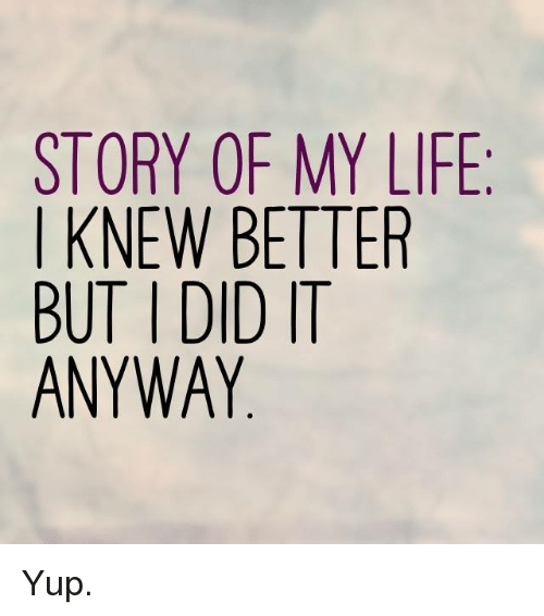 story of my life i knew better but did it 6146772 story of my life i knew better but did it anyway yup life meme