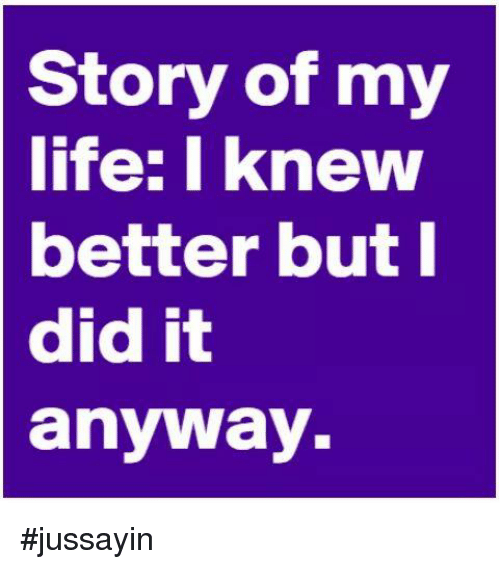 Dank, 🤖, and Story of My Life: Story of my  life: I knew  better but I  did it  anyway #jussayin