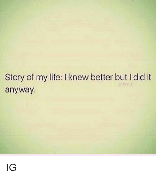 Memes, 🤖, and Story of My Life: Story of my life: knew better but did it  anyway. IG
