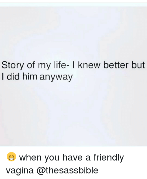 Memes, Vagina, and 🤖: Story of my life- l knew better but  did him anyway 😁 when you have a friendly vagina @thesassbible