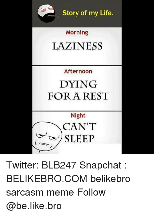 Be Like, Life, and Meme: Story of my Life.  Morning  LAZINESS  Afternoon  DYING  FORA REST  Night  CAN'T  SLEEP Twitter: BLB247 Snapchat : BELIKEBRO.COM belikebro sarcasm meme Follow @be.like.bro