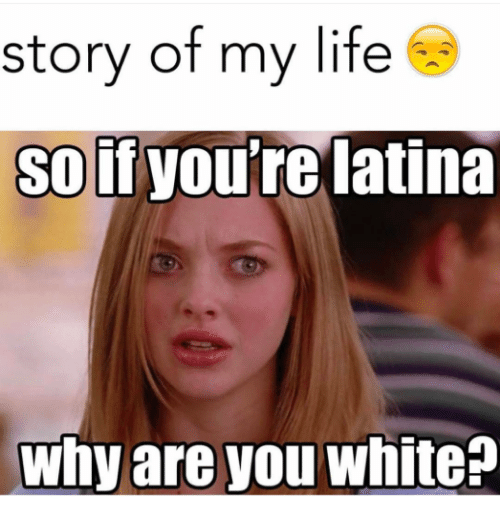 Life, Memes, and White: story of my life  So if  you're latina  Why are you white