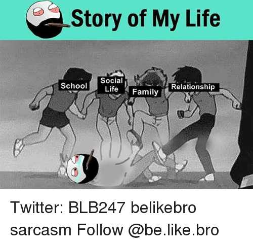 Memes, Sarcasm, and 🤖: Story of My Life  Social  School  Relationship  Life  Family Twitter: BLB247 belikebro sarcasm Follow @be.like.bro