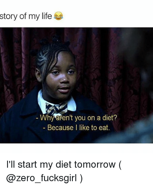 Life, Zero, and Tomorrow: story of my life  Why aren't you on a diet?  Because I like to eat. I'll start my diet tomorrow ( @zero_fucksgirl )