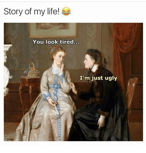 Life, Memes, and Ugly: Story of my life!  You look tired...  .0  I'm just ugly