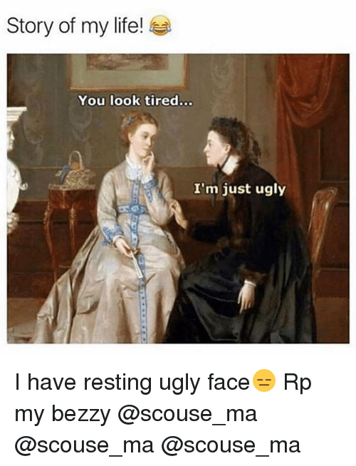 Funny, Life, and Ugly: Story of my life!  You look tired...  I'm just ugly I have resting ugly face😑 Rp my bezzy @scouse_ma @scouse_ma @scouse_ma