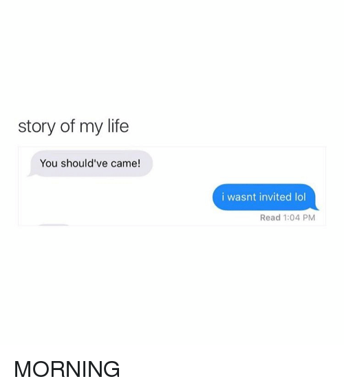 Life, Lol, and Girl Memes: story of my life  You should've cam  i wasnt invited lol  Read 1:04 PM MORNING