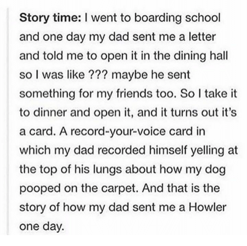 Carding: Story time: I went to boarding school  and one day my dad sent me a letter  and told me to open it in the dining hall  so I was like ??? maybe he sent  something for my friends too. So I take it  to dinner and open it, and it turns out it's  a card. A record-your-voice card in  which my dad recorded himself yelling at  the top of his lungs about how my dog  pooped on the carpet. And that is the  story of how my dad sent me a Howler  one day.