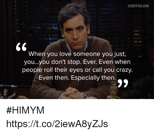 Crazy, Love, and Memes: STORYPICK.COM  When you love someone you just,  you...yOu don't stop. Ever. Even when  people roll their eyes or call you crazy.  Even then. Especially then.  oa #HIMYM https://t.co/2iewA8yZJs