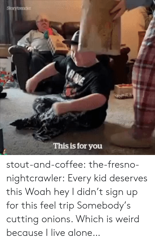 cutting: Storytrender  HADE  This is for you stout-and-coffee:  the-fresno-nightcrawler:  Every kid deserves this  Woah hey I didn't sign up for this feel trip  Somebody's cutting onions. Which is weird because I live alone…