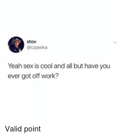 Valid Point: stov  @cpawka  Yeah sex is cool and all but have you  ever got off work? Valid point