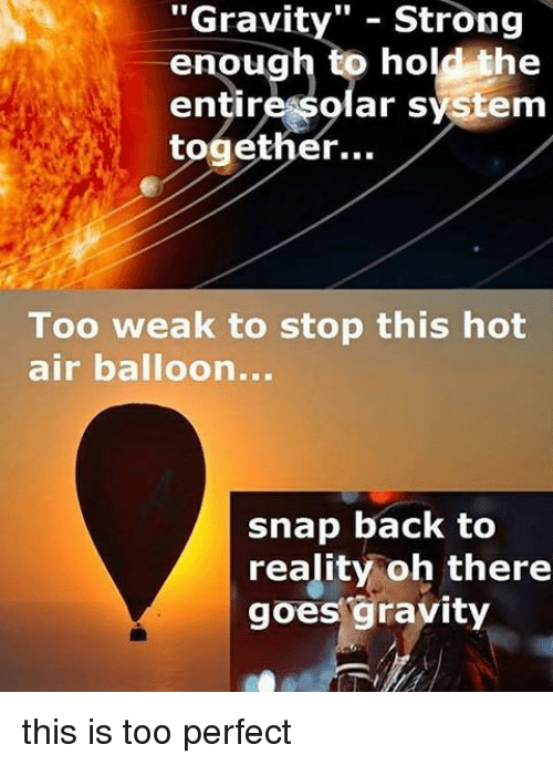 "hot air balloons: Str  ""Gravity"" strong  enough to hold the  entire solar system  together...  Too weak to stop this hot  air balloon...  snap back to  reality oh there  goes gravity this is too perfect"