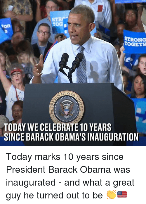 Inauguration: STR  TOG  on  STRONG  STOGETH  TODAY WE CELEBRATE 1O YEARS  SINCE BARACK OBAMA'S INAUGURATION Today marks 10 years since President Barack Obama was inaugurated - and what a great guy he turned out to be 👏🇺🇸