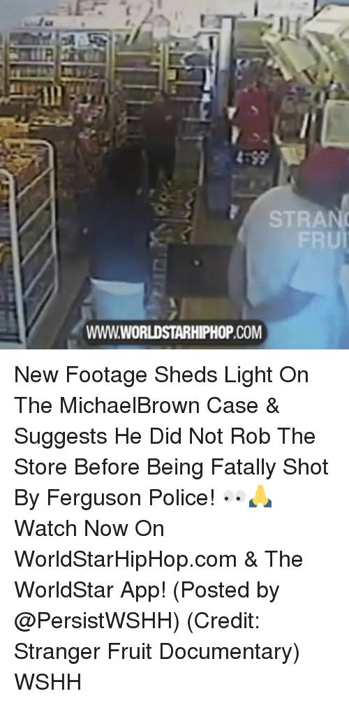 Memes, 🤖, and App: STRA  FRU  WWWWORLDSTARHIPHOP.COM New Footage Sheds Light On The MichaelBrown Case & Suggests He Did Not Rob The Store Before Being Fatally Shot By Ferguson Police! 👀🙏 Watch Now On WorldStarHipHop.com & The WorldStar App! (Posted by @PersistWSHH) (Credit: Stranger Fruit Documentary) WSHH