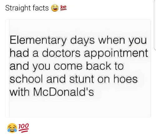 Facts, Hoes, and McDonalds: Straight facts  Elementary days when you  had a doctors appointment  and you come back to  school and stunt on hoes  with McDonald's 😂💯
