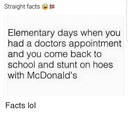 Facts, Funny, and Hoes: Straight facts  Elementary days when you  had a doctors appointment  and you come back to  school and stunt on hoes  with McDonald's Facts lol