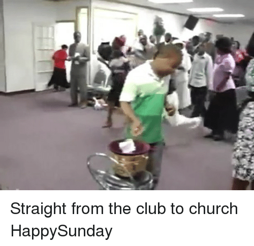Church, Club, and Memes: Straight from the club to church HappySunday