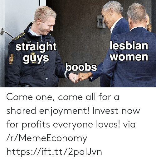 Boobs: straight  guys  lesbian  women  boobs  POLITI Come one, come all for a shared enjoyment! Invest now for profits everyone loves! via /r/MemeEconomy https://ift.tt/2palJvn