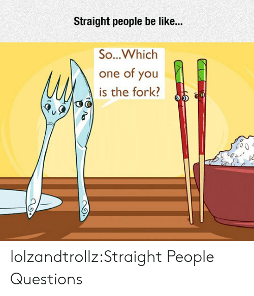 people be like: Straight people be like...  So...Whiclh  one of you  is the fork? lolzandtrollz:Straight People Questions