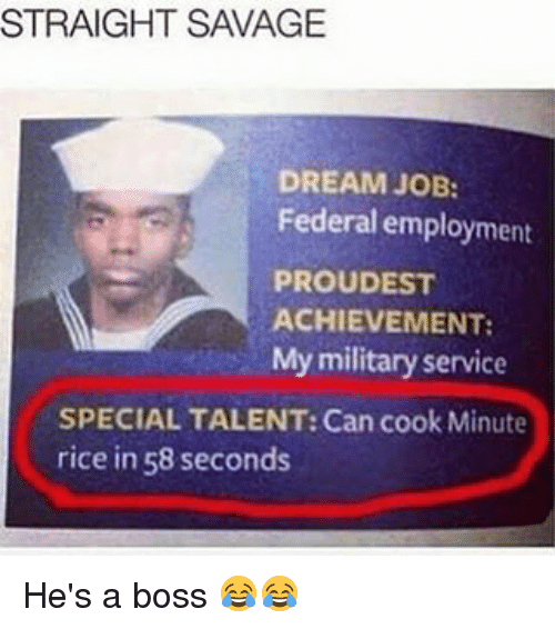service: STRAIGHT SAVAGE  DREAM JOB:  Federal employment  PROUDEST  ACHIEVEMENT:  My military service  SPECIAL TALENT: Can cook Minute  rice in 58 seconds He's a boss 😂😂