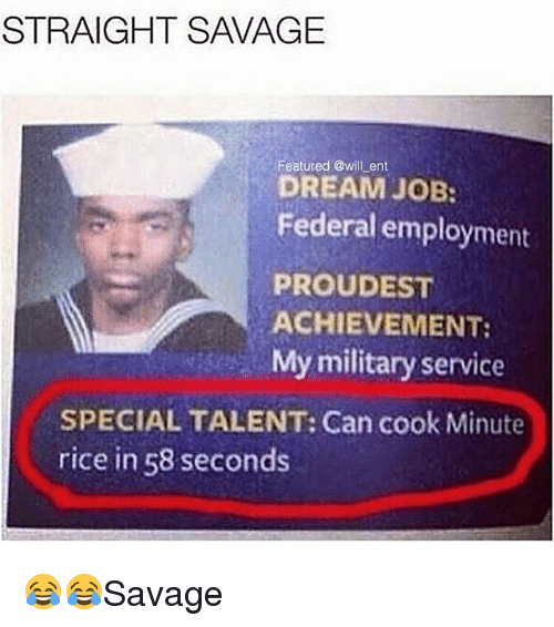 Memes, Savage, and Military: STRAIGHT SAVAGE  Featured @will ent  DREAM JOB:  Federal employment  PROUDEST  ACHIEVEMENT:  My military service  SPECIAL TALENT: Can cook Minute  rice in 58 seconds 😂😂Savage