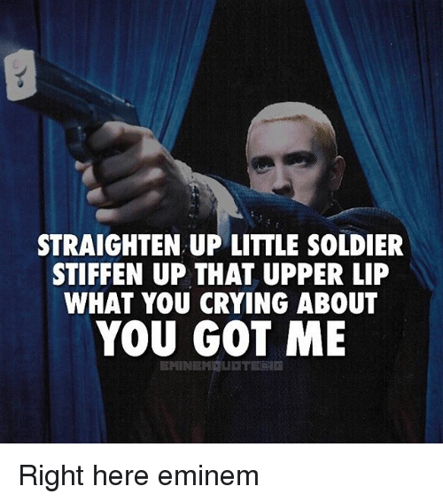🤖: STRAIGHTEN UP LITTLE SOLDIER  STIFFEN UP THAT UPPER LIP  WHAT YOU CRYING ABOUT  YOU GOT ME  EMINE Right here eminem