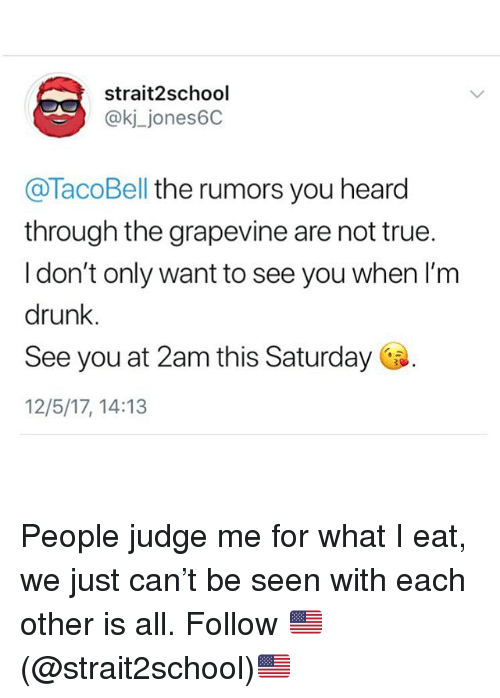 Drunk, Memes, and True: strait2school  @kj_jones6C  @TacoBell the rumors you heard  through the grapevine are not true.  I don't only want to see you when I'm  drunk.  See you at 2am this Saturday  12/5/17, 14:13 People judge me for what I eat, we just can't be seen with each other is all. Follow 🇺🇸(@strait2school)🇺🇸