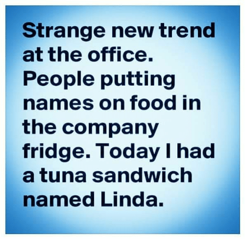 tuna: Strange new trend  at the office.  People putting  names on food in  the company  fridge. Today I had  a tuna sandwich  named Linda.