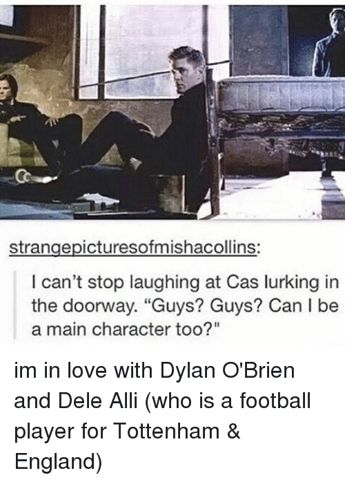 """Dylan O'Brien: strangepicturesofmishacollins:  I can't stop laughing at Cas lurking in  the doorway. """"Guys? Guys? Can l be  a main character too?"""" im in love with Dylan O'Brien and Dele Alli (who is a football player for Tottenham & England)"""