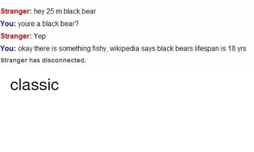 Somethings Fishy: Stranger: hey 25 m black bear  You: youre a black bear?  Stranger: Yep  You: okay there is something fishy, wikipedia says black bears lifespan is 18 yrs  Stranger has disconnected. classic