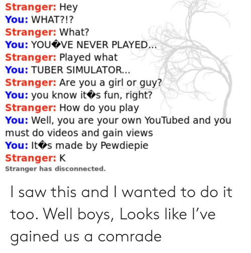 youtubed: Stranger: Hey  You: WHAT?!?  Stranger: What?  You: YOU VE NEVER PLAYED.  Stranger: Played what  You: TUBER SIMULATOR...  Stranger: Are you a girl or guy?  You: you know its fun, right?  Stranger: How do you play  You: Well, you are your own YouTubed and you  must do videos and gain views  You: It s made by Pewdiepie  Stranger: K  Stranger has disconnected. I saw this and I wanted to do it too. Well boys, Looks like I've gained us a comrade