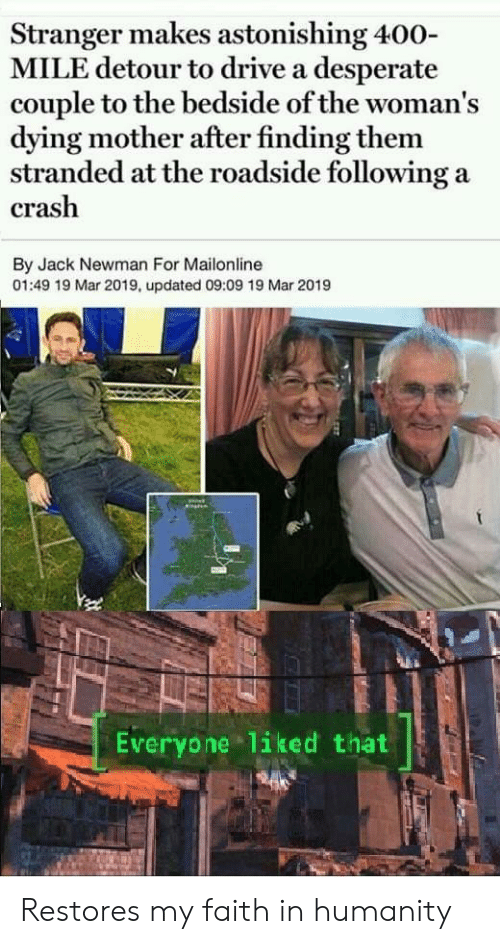 Faith In Humanity: Stranger makes astonishing 400-  MILE detour to drive a desperate  couple to the bedside of the woman's  dying mother after finding them  stranded at the roadside following a  crash  By Jack Newman For Mailonline  01:49 19 Mar 2019, updated 09:09 19 Mar 2019  Everyone liked that Restores my faith in humanity