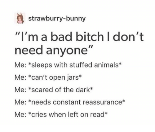 """reassurance: strawburry-bunny  """"I'ma bad bitch I don't  need anyone""""  Me: *sleeps with stuffed animals*  Me: *can't open jars*  Me: *scared of the dark*  Me: *needs constant reassurance*  Me: *cries when left on read*"""