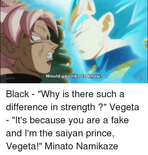 "minato: STREA  Would you like to know? Black - ""Why is there such a difference in strength ?"" Vegeta - ""It's because you are a fake and I'm the saiyan prince, Vegeta!"" Minato Namikaze"