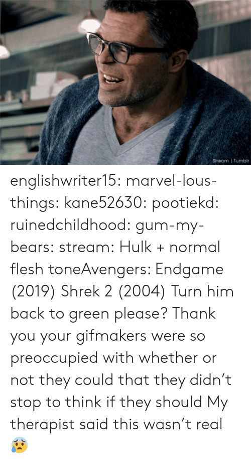Hulk: Stream | Tumblr englishwriter15:  marvel-lous-things:   kane52630:   pootiekd:  ruinedchildhood:   gum-my-bears:  stream:  Hulk + normal flesh toneAvengers: Endgame (2019)   Shrek 2 (2004)    Turn him back to green please? Thank you     your gifmakers were so preoccupied with whether or not they could that they didn't stop to think if they should   My therapist said this wasn't real 😰