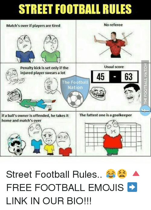 Memes, 🤖, and Player: STREET FOOTBALL RULES  No referee  Match's over if players are tired  Usual score  penalty kick is set only if the  C injured player swears a lot  The Football  Nation  if a ball's owner is offended, he takes it  The fattest one is a goalkeeper  home and match's over Street Football Rules.. 😂😫 🔺FREE FOOTBALL EMOJIS ➡️ LINK IN OUR BIO!!!
