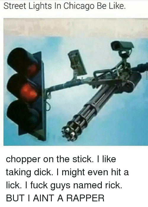 Be Like, Chicago, and Memes: Street Lights In Chicago Be Like. chopper on the stick. I like taking dick. I might even hit a lick. I fuck guys named rick. BUT I AINT A RAPPER