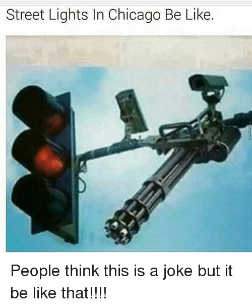 Be Like, Chicago, and Memes: Street Lights In Chicago Be Like People think this is a joke but it be like that!!!!