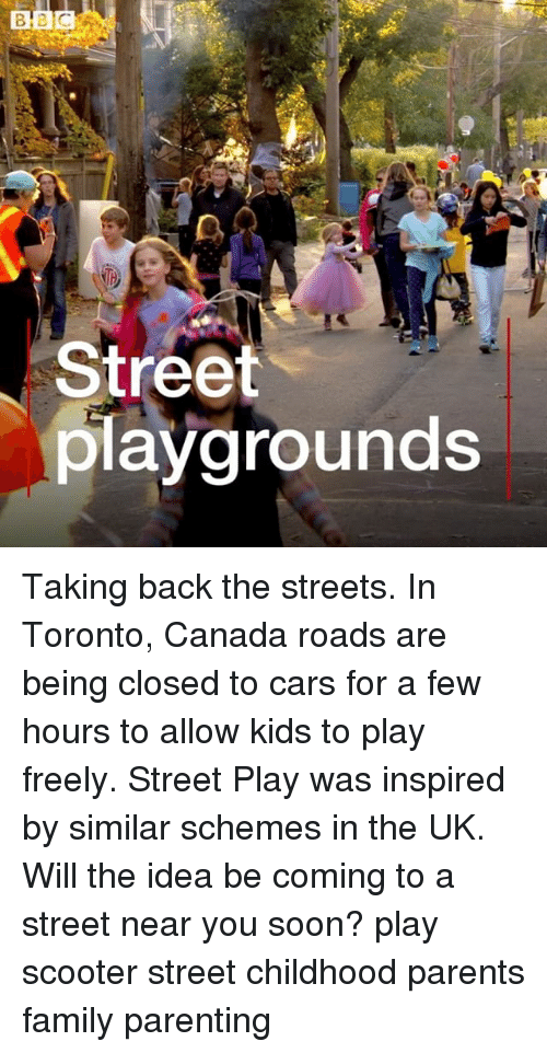 Cars, Family, and Memes: Street  playgrounds Taking back the streets. In Toronto, Canada roads are being closed to cars for a few hours to allow kids to play freely. Street Play was inspired by similar schemes in the UK. Will the idea be coming to a street near you soon? play scooter street childhood parents family parenting