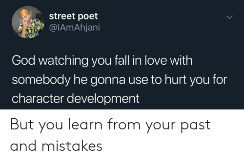 you fall in love: street poet  @IAmAhjani  God watching you fall in love with  somebody he gonna use to hurt you for  character development But you learn from your past and mistakes